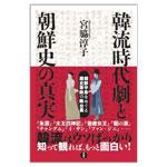 【書評】「韓流時代劇と朝鮮史の真実」 宮脇淳子著